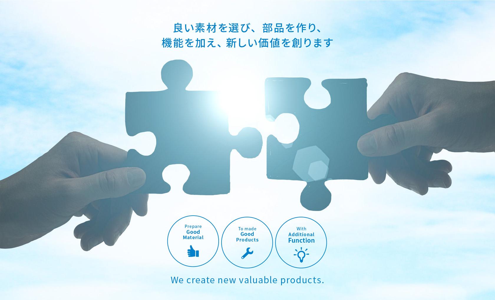 良い素材を選び、部品を作り、機能を加え、新しい価値を創ります - We create new valuable products.
